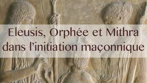 Eleusis, Orphée et Mithra dans l'initiation maçonnique