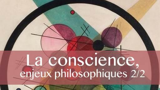 La conscience en débat : enjeux philosophiques 2/2